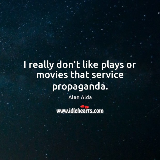 I really don't like plays or movies that service propaganda. Alan Alda Picture Quote