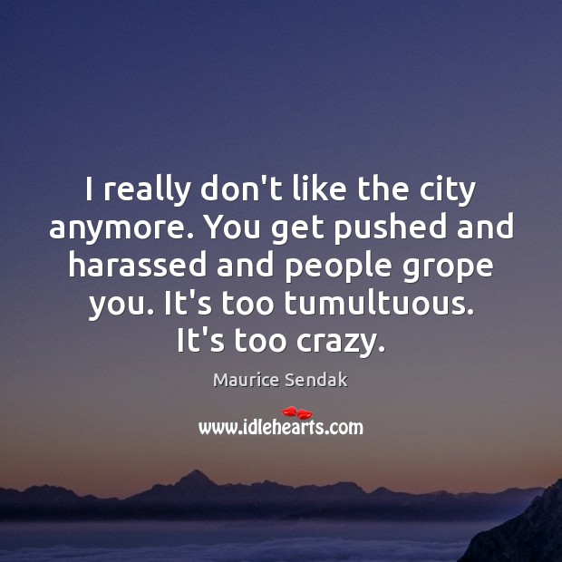 I really don't like the city anymore. You get pushed and harassed Maurice Sendak Picture Quote