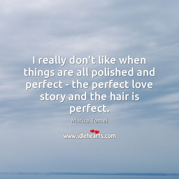 I really don't like when things are all polished and perfect – Marisa Tomei Picture Quote