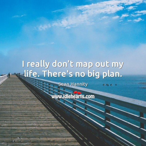 I really don't map out my life. There's no big plan. Sean Hannity Picture Quote