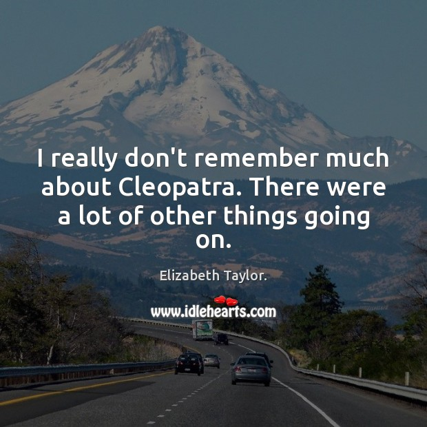I really don't remember much about Cleopatra. There were a lot of other things going on. Elizabeth Taylor. Picture Quote