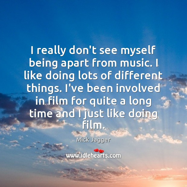 I really don't see myself being apart from music. I like doing Mick Jagger Picture Quote