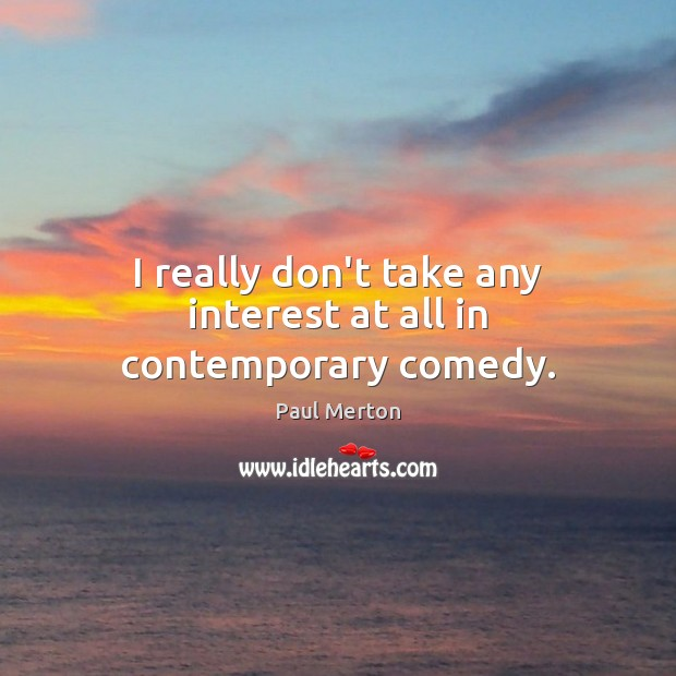 I really don't take any interest at all in contemporary comedy. Paul Merton Picture Quote