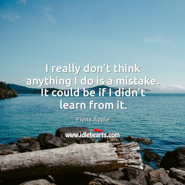 I really don't think anything I do is a mistake. It could be if I didn't learn from it. Image