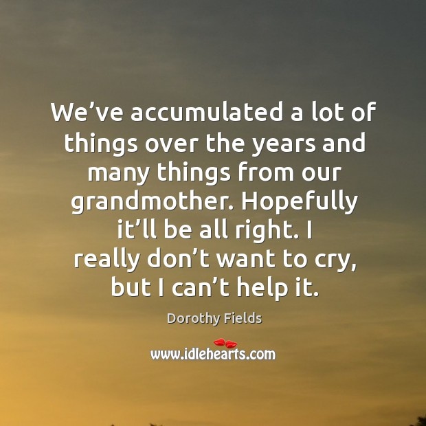 I really don't want to cry, but I can't help it. Dorothy Fields Picture Quote