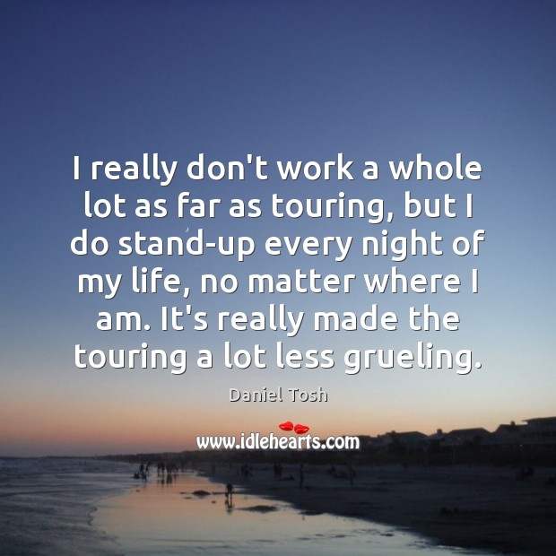 I really don't work a whole lot as far as touring, but Daniel Tosh Picture Quote