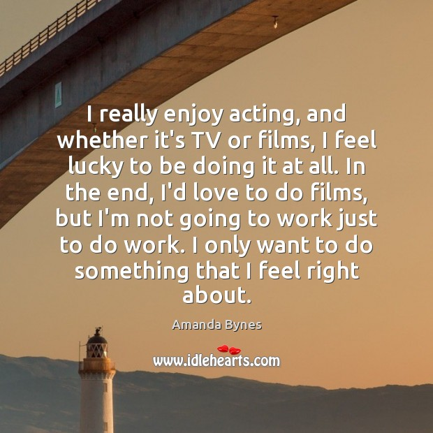 Image, I really enjoy acting, and whether it's TV or films, I feel