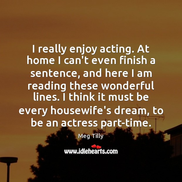 I really enjoy acting. At home I can't even finish a sentence, Image