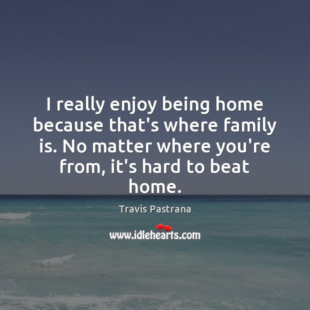Image, I really enjoy being home because that's where family is. No matter