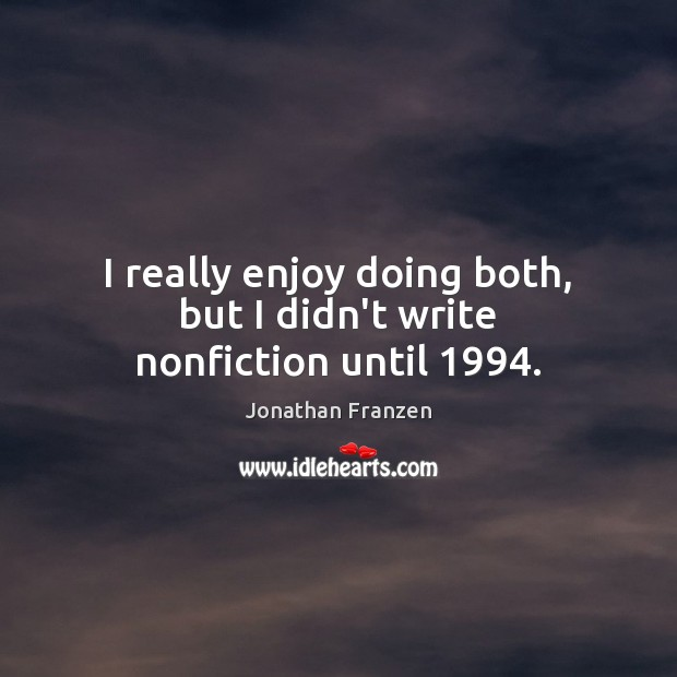 I really enjoy doing both, but I didn't write nonfiction until 1994. Image
