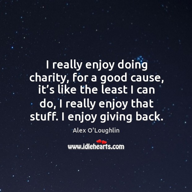 I really enjoy doing charity, for a good cause, it's like the least I can do Image