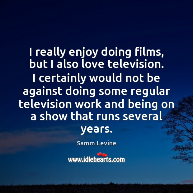 I really enjoy doing films, but I also love television. I certainly Image