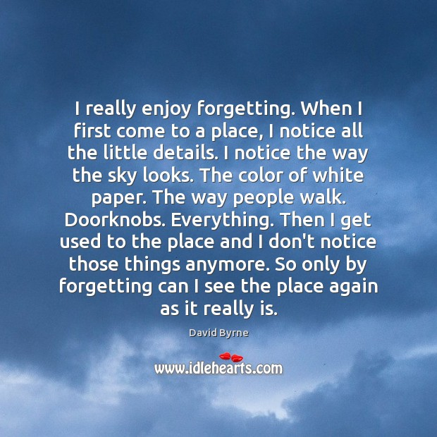 I really enjoy forgetting. When I first come to a place, I David Byrne Picture Quote