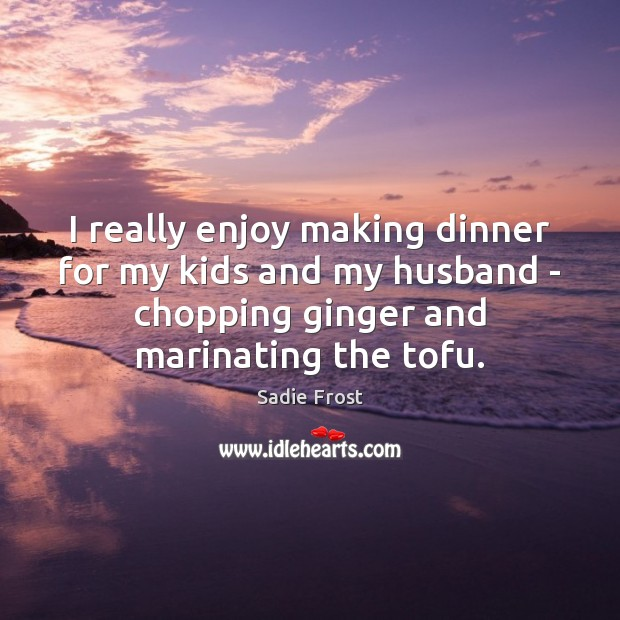 I really enjoy making dinner for my kids and my husband – Image