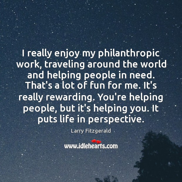 I really enjoy my philanthropic work, traveling around the world and helping Image