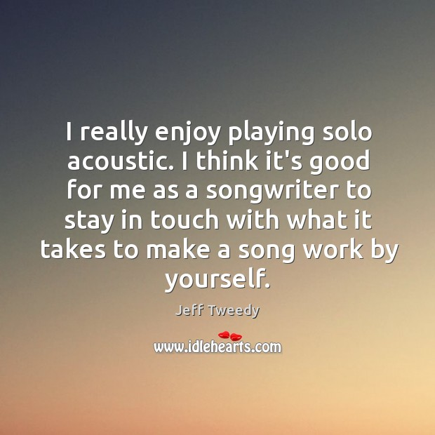I really enjoy playing solo acoustic. I think it's good for me Image