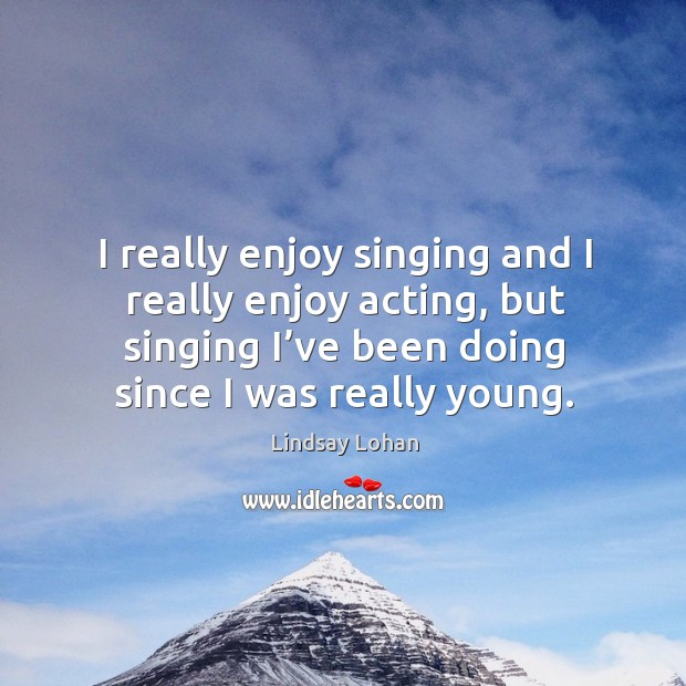I really enjoy singing and I really enjoy acting, but singing I've been doing since I was really young. Image