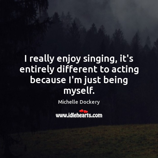 I really enjoy singing, it's entirely different to acting because I'm just being myself. Image