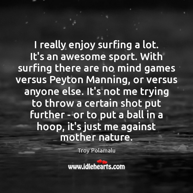 I really enjoy surfing a lot. It's an awesome sport. With surfing Troy Polamalu Picture Quote