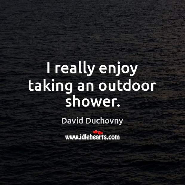 I really enjoy taking an outdoor shower. David Duchovny Picture Quote