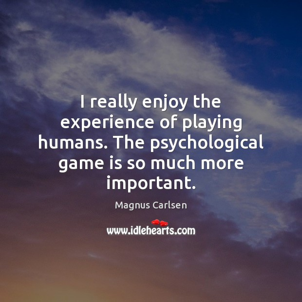 I really enjoy the experience of playing humans. The psychological game is Magnus Carlsen Picture Quote