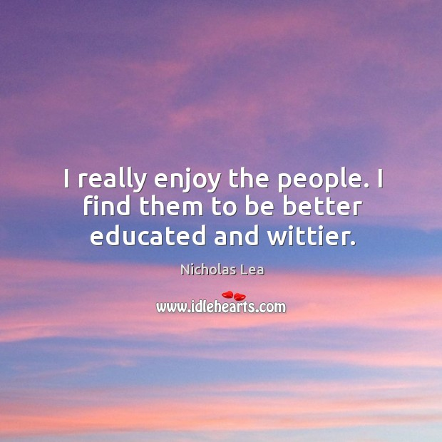 I really enjoy the people. I find them to be better educated and wittier. Nicholas Lea Picture Quote