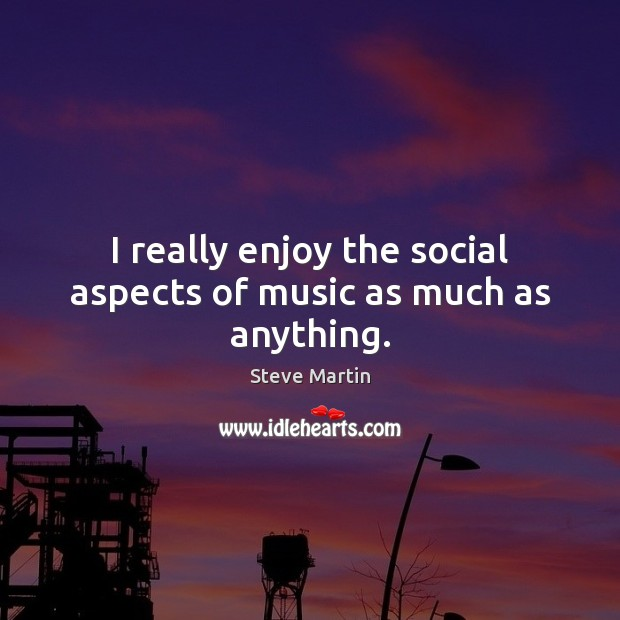 I really enjoy the social aspects of music as much as anything. Image