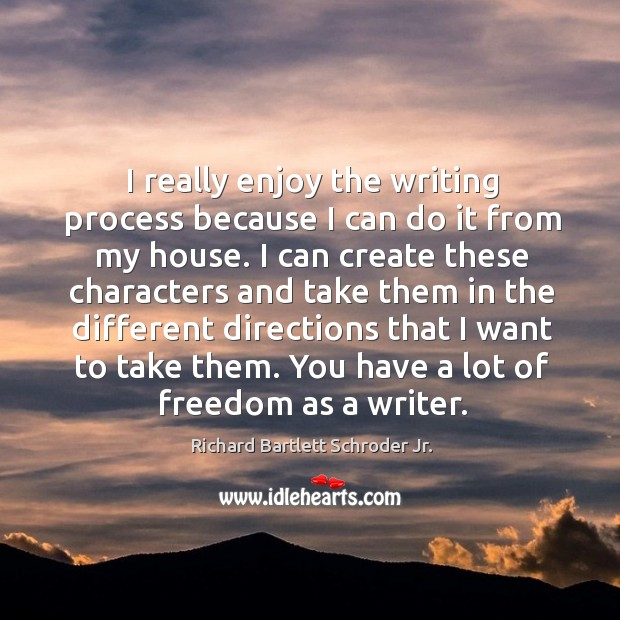 I really enjoy the writing process because I can do it from my house. Image
