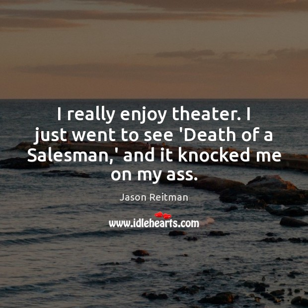 I really enjoy theater. I just went to see 'Death of a Jason Reitman Picture Quote