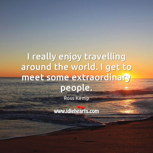 I really enjoy travelling around the world. I get to meet some extraordinary people. Travel Quotes Image