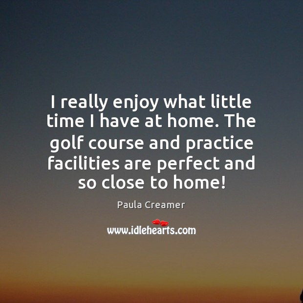 I really enjoy what little time I have at home. The golf Paula Creamer Picture Quote