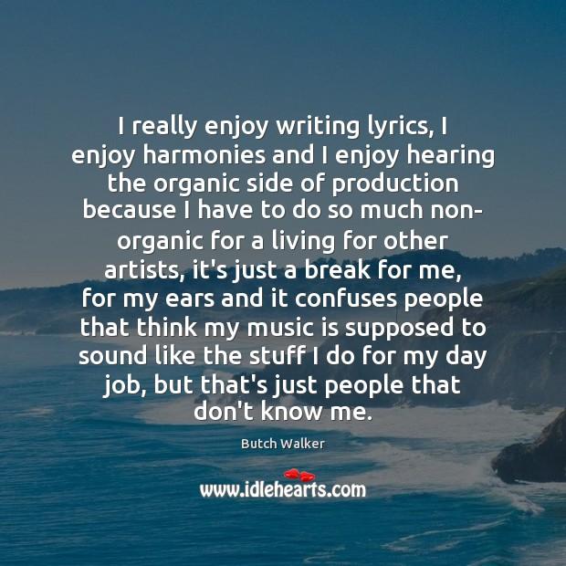 Image, I really enjoy writing lyrics, I enjoy harmonies and I enjoy hearing
