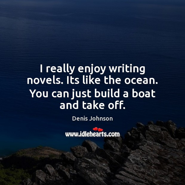 Image, I really enjoy writing novels. Its like the ocean. You can just build a boat and take off.