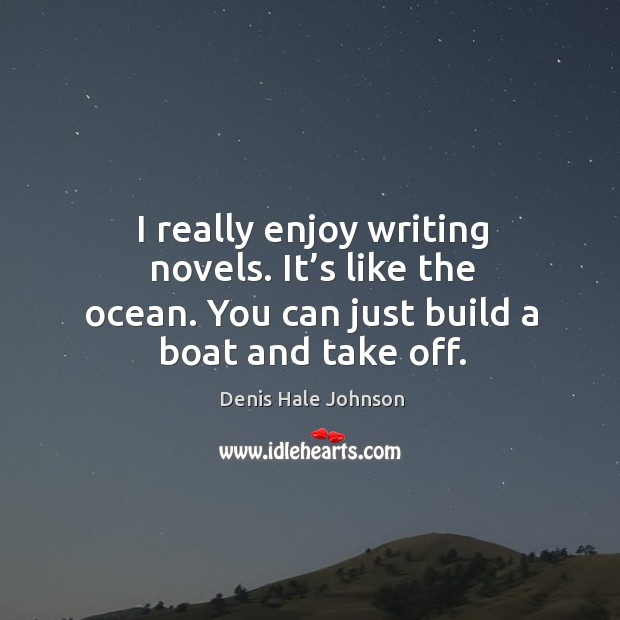 I really enjoy writing novels. It's like the ocean. You can just build a boat and take off. Image