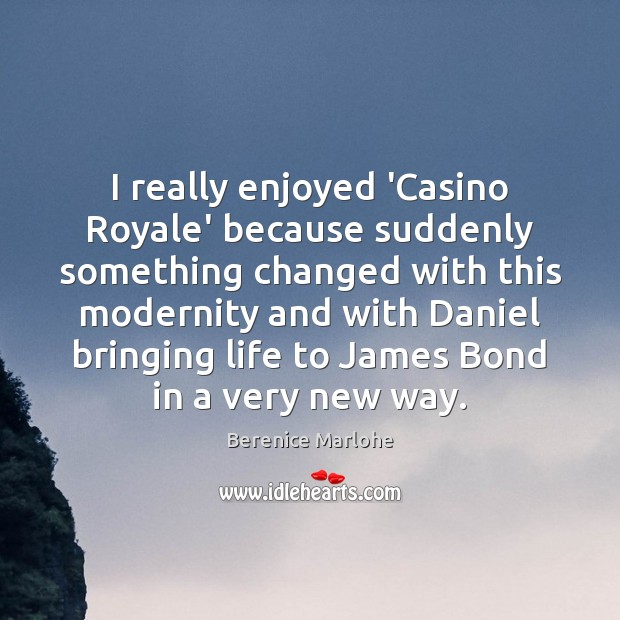 Image, I really enjoyed 'Casino Royale' because suddenly something changed with this modernity