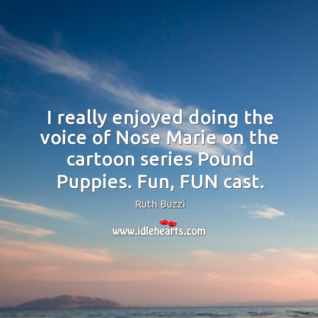 I really enjoyed doing the voice of nose marie on the cartoon series pound puppies. Fun, fun cast. Image