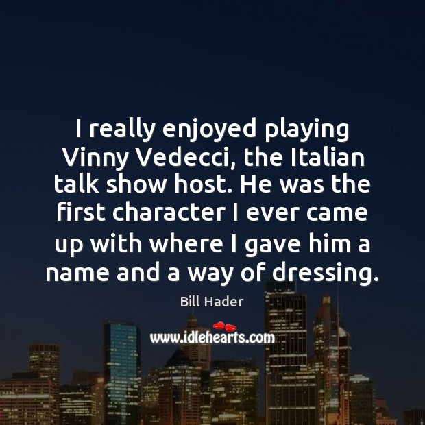 Image, I really enjoyed playing Vinny Vedecci, the Italian talk show host. He