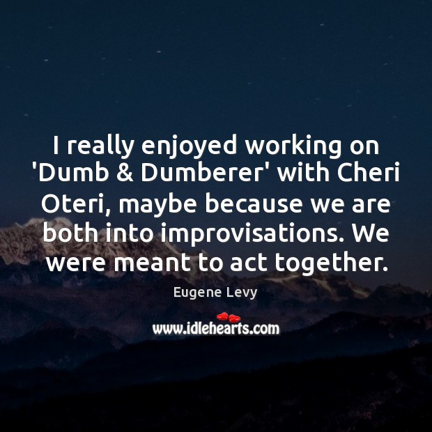 I really enjoyed working on 'Dumb & Dumberer' with Cheri Oteri, maybe because Eugene Levy Picture Quote