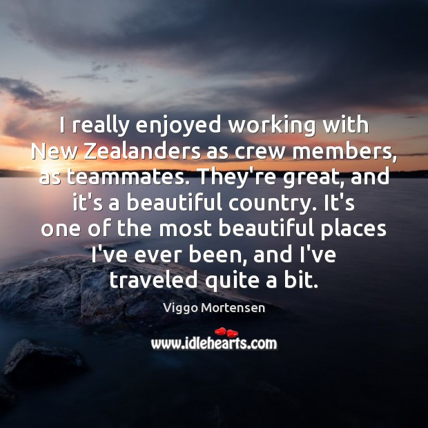 I really enjoyed working with New Zealanders as crew members, as teammates. Viggo Mortensen Picture Quote