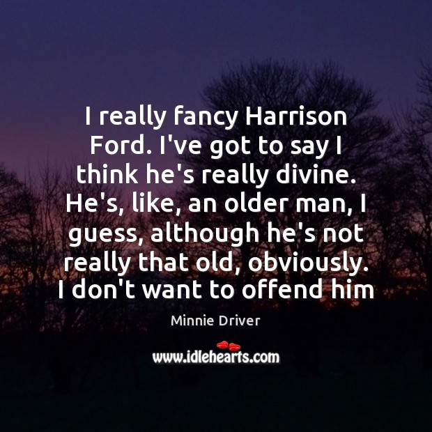 I really fancy Harrison Ford. I've got to say I think he's Image