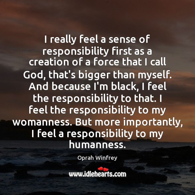 I really feel a sense of responsibility first as a creation of Oprah Winfrey Picture Quote