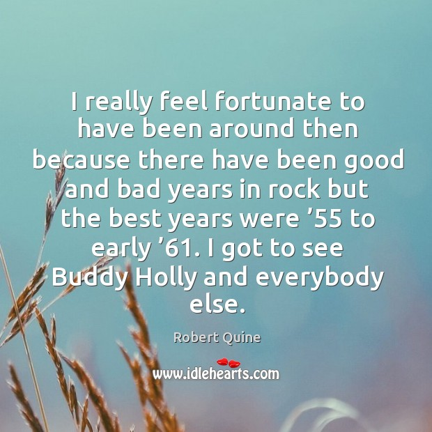 I really feel fortunate to have been around then because there have been good and bad Image