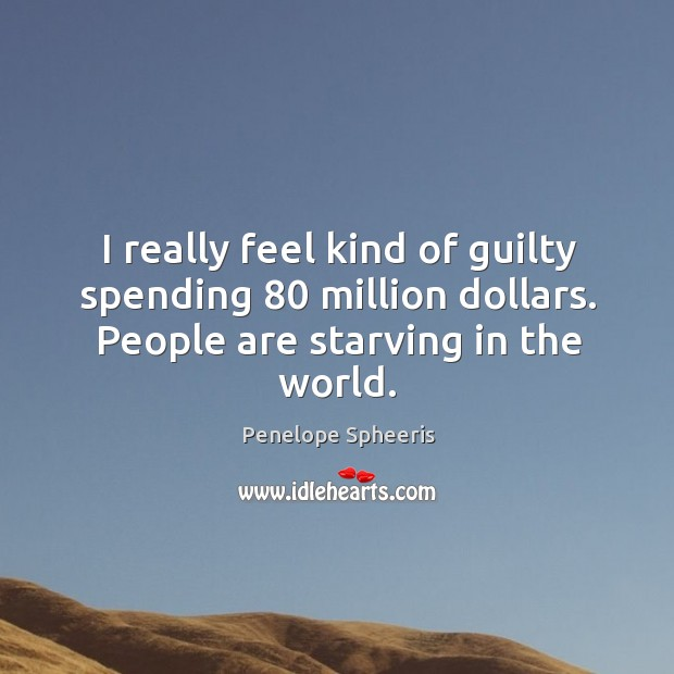 I really feel kind of guilty spending 80 million dollars. People are starving in the world. Penelope Spheeris Picture Quote
