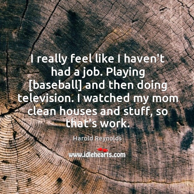 I really feel like I haven't had a job. Playing [baseball] and Harold Reynolds Picture Quote