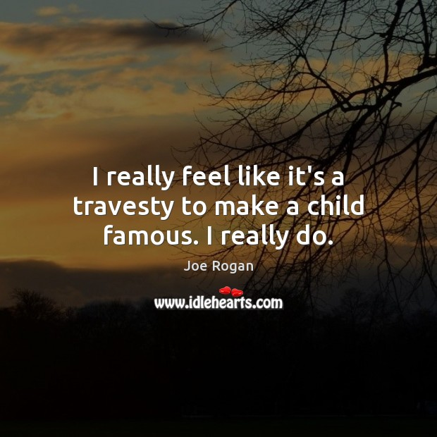 I really feel like it's a travesty to make a child famous. I really do. Image