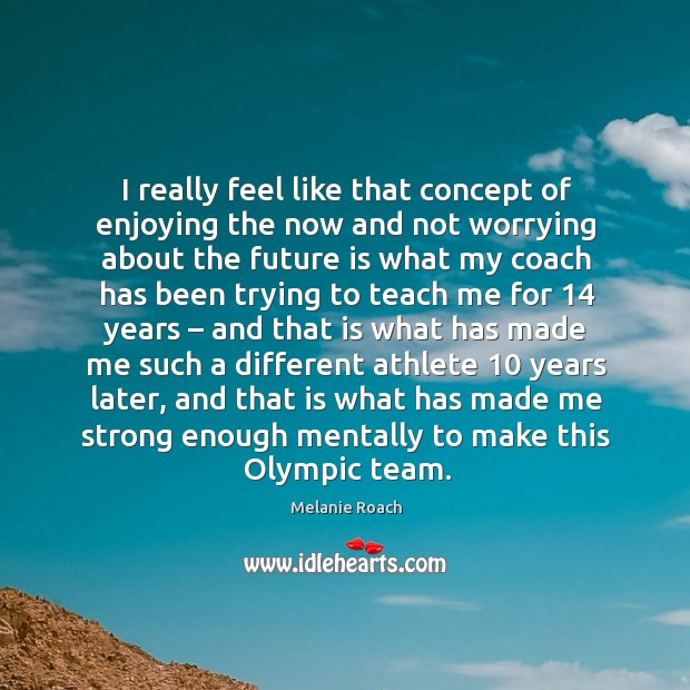 Image, I really feel like that concept of enjoying the now and not worrying about the future