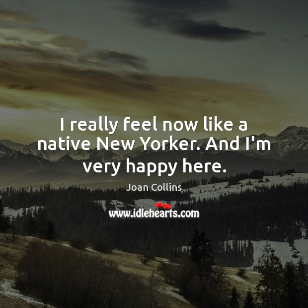 I really feel now like a native New Yorker. And I'm very happy here. Image