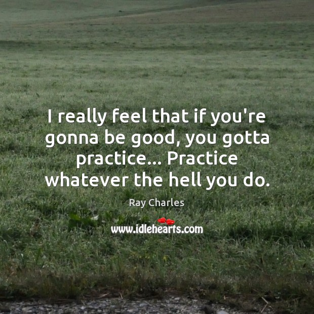 I really feel that if you're gonna be good, you gotta practice… Ray Charles Picture Quote