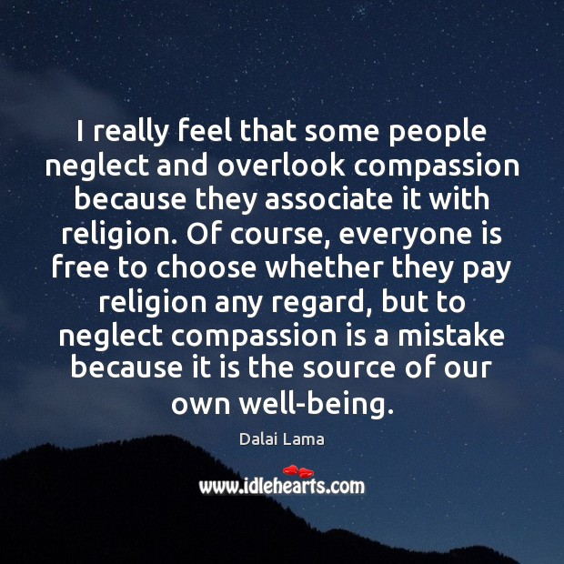 I really feel that some people neglect and overlook compassion because they Dalai Lama Picture Quote