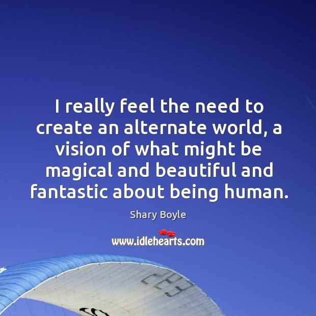 I really feel the need to create an alternate world, a vision Shary Boyle Picture Quote